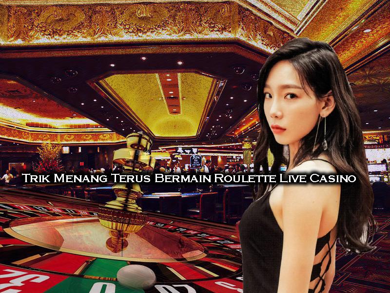 Trik Menang Terus Bermain Roulette Live Casino