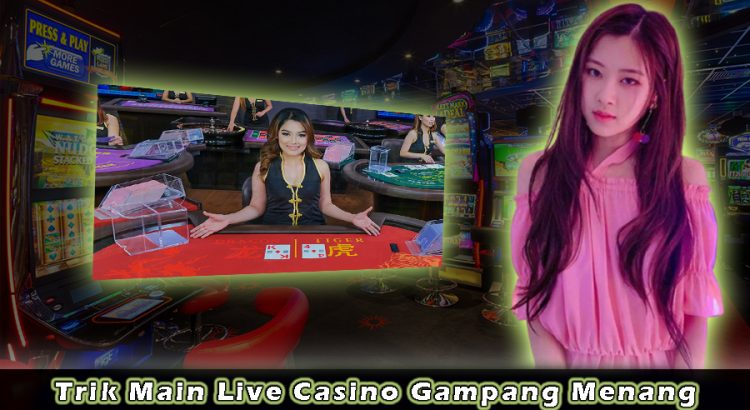Trik Main Live Casino Gampang Menang