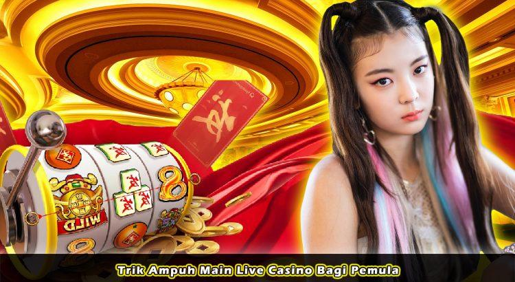 Trik Ampuh Main Live Casino Bagi Pemula