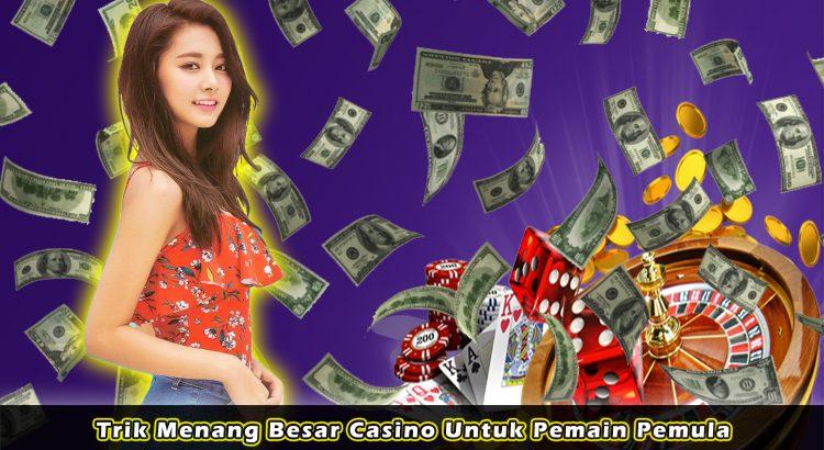 Trik Menang Besar Casino Untuk Pemain Pemula