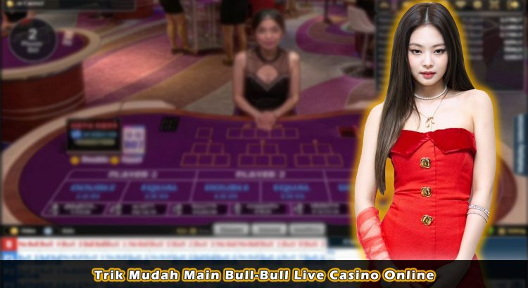 Trik Mudah Main Bull-Bull Live Casino Online